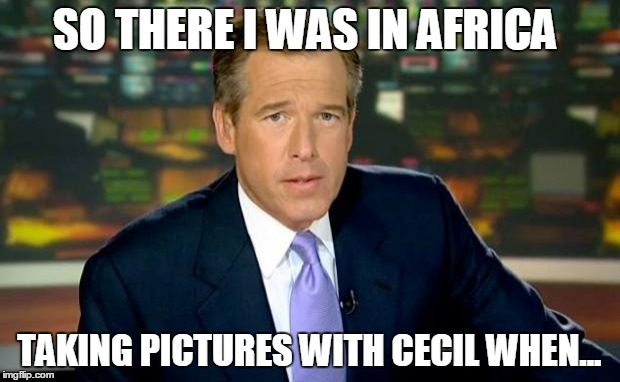 Brian Williams Was There Meme | SO THERE I WAS IN AFRICA TAKING PICTURES WITH CECIL WHEN... | image tagged in memes,brian williams was there | made w/ Imgflip meme maker