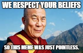 WE RESPECT YOUR BELIEFS SO THIS MEME WAS JUST POINTLESS. | made w/ Imgflip meme maker