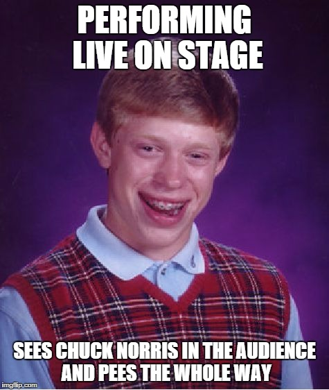 Bad Luck Brian Meme | PERFORMING LIVE ON STAGE SEES CHUCK NORRIS IN THE AUDIENCE AND PEES THE WHOLE WAY | image tagged in memes,bad luck brian | made w/ Imgflip meme maker