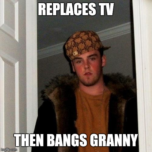Scumbag Steve Meme | REPLACES TV THEN BANGS GRANNY | image tagged in memes,scumbag steve | made w/ Imgflip meme maker