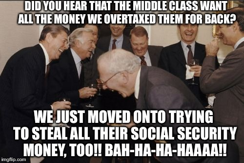 Laughing Men In Suits Meme | DID YOU HEAR THAT THE MIDDLE CLASS WANT ALL THE MONEY WE OVERTAXED THEM FOR BACK? WE JUST MOVED ONTO TRYING TO STEAL ALL THEIR SOCIAL SECURI | image tagged in memes,laughing men in suits | made w/ Imgflip meme maker