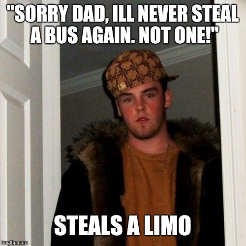 "Scumbag Steve Meme | ""SORRY DAD, ILL NEVER STEAL A BUS AGAIN. NOT ONE!"" STEALS A LIMO 
