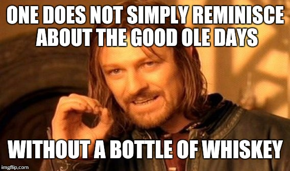 One Does Not Simply Meme | ONE DOES NOT SIMPLY REMINISCE ABOUT THE GOOD OLE DAYS WITHOUT A BOTTLE OF WHISKEY | image tagged in memes,one does not simply | made w/ Imgflip meme maker