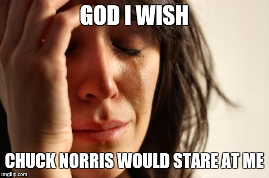 First World Problems Meme | GOD I WISH CHUCK NORRIS WOULD STARE AT ME | image tagged in memes,first world problems | made w/ Imgflip meme maker