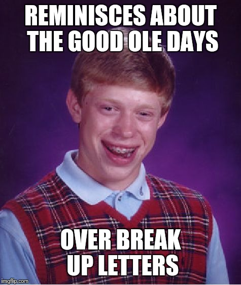 Bad Luck Brian Meme | REMINISCES ABOUT THE GOOD OLE DAYS OVER BREAK UP LETTERS | image tagged in memes,bad luck brian | made w/ Imgflip meme maker