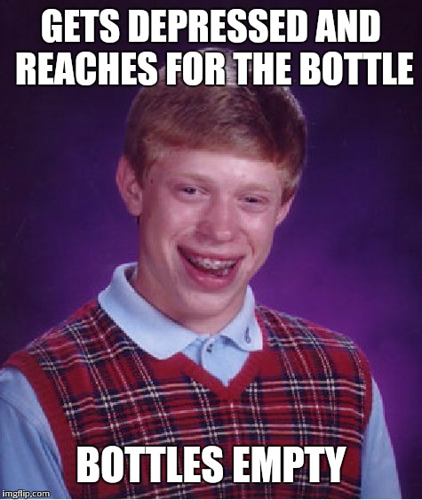 Bad Luck Brian Meme | GETS DEPRESSED AND REACHES FOR THE BOTTLE BOTTLES EMPTY | image tagged in memes,bad luck brian | made w/ Imgflip meme maker