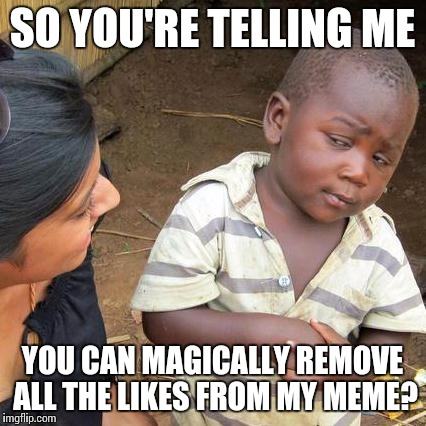 Third World Skeptical Kid Meme | SO YOU'RE TELLING ME YOU CAN MAGICALLY REMOVE ALL THE LIKES FROM MY MEME? | image tagged in memes,third world skeptical kid | made w/ Imgflip meme maker