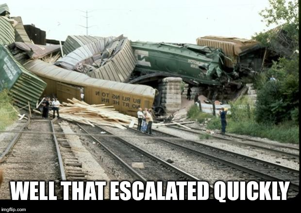 Train Wreck | WELL THAT ESCALATED QUICKLY | image tagged in train wreck | made w/ Imgflip meme maker