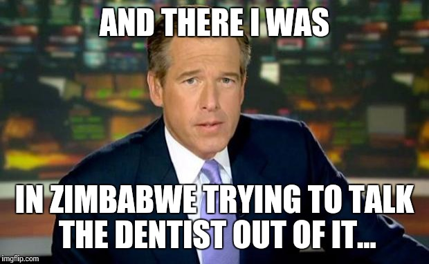 Brian Williams Was There Meme | AND THERE I WAS IN ZIMBABWE TRYING TO TALK THE DENTIST OUT OF IT... | image tagged in memes,brian williams was there | made w/ Imgflip meme maker
