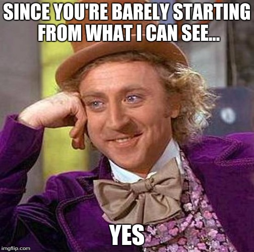 Creepy Condescending Wonka Meme | SINCE YOU'RE BARELY STARTING FROM WHAT I CAN SEE... YES | image tagged in memes,creepy condescending wonka | made w/ Imgflip meme maker