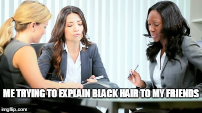 ME TRYING TO EXPLAIN BLACK HAIR TO MY FRIENDS | made w/ Imgflip meme maker