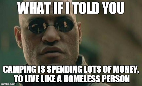Matrix Morpheus Meme | WHAT IF I TOLD YOU CAMPING IS SPENDING LOTS OF MONEY, TO LIVE LIKE A HOMELESS PERSON | image tagged in memes,matrix morpheus,camping,homeless | made w/ Imgflip meme maker