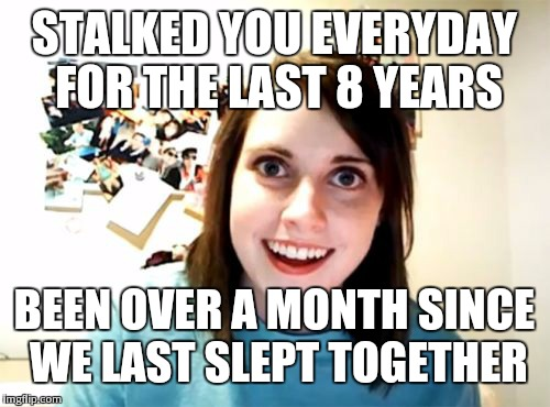 Overly Attached Girlfriend Meme | STALKED YOU EVERYDAY FOR THE LAST 8 YEARS BEEN OVER A MONTH SINCE WE LAST SLEPT TOGETHER | image tagged in memes,overly attached girlfriend | made w/ Imgflip meme maker