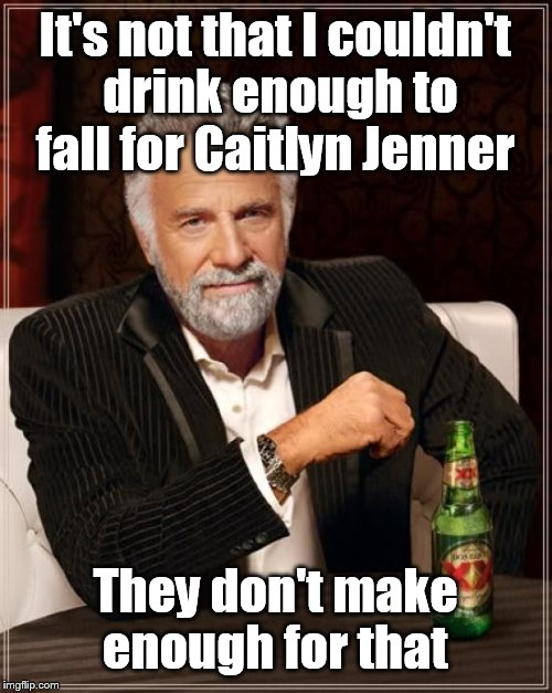 The Most Interesting Man In The World Meme | It's not that I couldn't drink enough to fall for Caitlyn Jenner They don't make enough for that | image tagged in memes,the most interesting man in the world | made w/ Imgflip meme maker