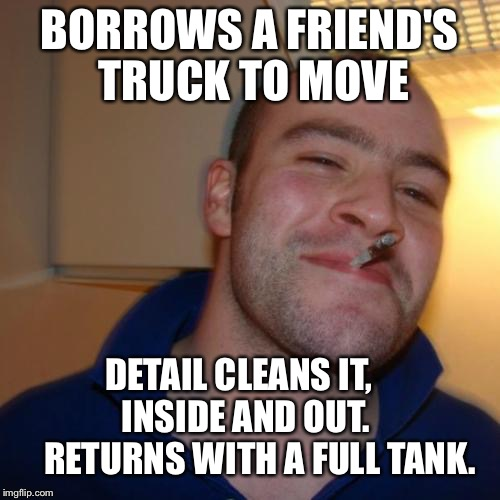 Good Guy Greg Meme | BORROWS A FRIEND'S TRUCK TO MOVE DETAIL CLEANS IT,         INSIDE AND OUT.          RETURNS WITH A FULL TANK. | image tagged in memes,good guy greg | made w/ Imgflip meme maker