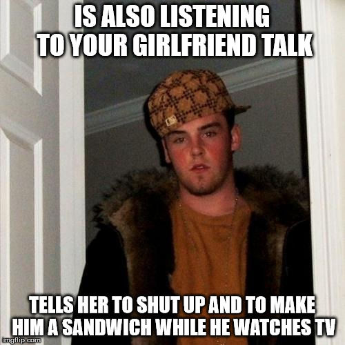 Scumbag Steve Meme | IS ALSO LISTENING TO YOUR GIRLFRIEND TALK TELLS HER TO SHUT UP AND TO MAKE HIM A SANDWICH WHILE HE WATCHES TV | image tagged in memes,scumbag steve | made w/ Imgflip meme maker