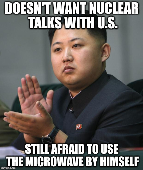 Kim Jong Un | DOESN'T WANT NUCLEAR TALKS WITH U.S. STILL AFRAID TO USE THE MICROWAVE BY HIMSELF | image tagged in kim jong un | made w/ Imgflip meme maker