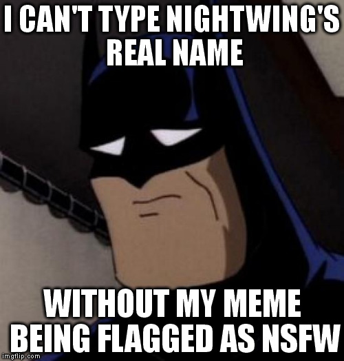 His first name to be more specific | I CAN'T TYPE NIGHTWING'S REAL NAME WITHOUT MY MEME BEING FLAGGED AS NSFW | image tagged in sad batman | made w/ Imgflip meme maker