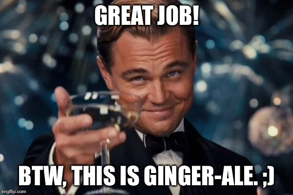 Leonardo Dicaprio Cheers Meme | GREAT JOB! BTW, THIS IS GINGER-ALE. ;) | image tagged in memes,leonardo dicaprio cheers | made w/ Imgflip meme maker