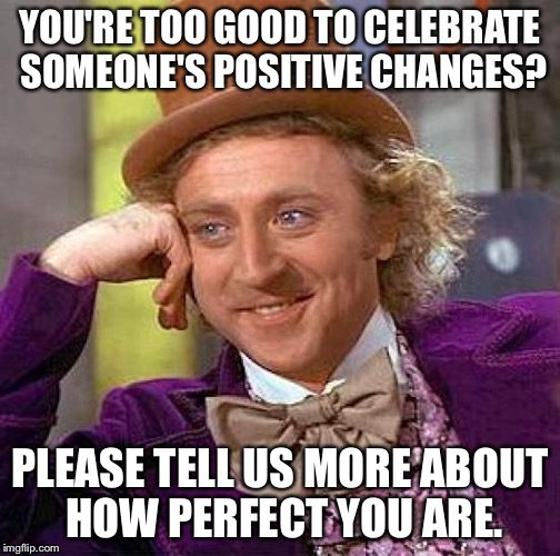 Creepy Condescending Wonka Meme | YOU'RE TOO GOOD TO CELEBRATE SOMEONE'S POSITIVE CHANGES? PLEASE TELL US MORE ABOUT HOW PERFECT YOU ARE. | image tagged in memes,creepy condescending wonka | made w/ Imgflip meme maker