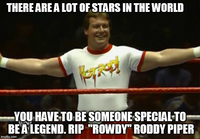 "THERE ARE A LOT OF STARS IN THE WORLD YOU HAVE TO BE SOMEONE SPECIAL TO BE A LEGEND. RIP  ""ROWDY"" RODDY PIPER 