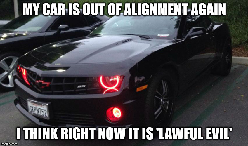 Are there any D&D or table top RPG fans out there??? | MY CAR IS OUT OF ALIGNMENT AGAIN I THINK RIGHT NOW IT IS 'LAWFUL EVIL' | image tagged in dungeons and dragons,shawnljohnson,evil,cars | made w/ Imgflip meme maker