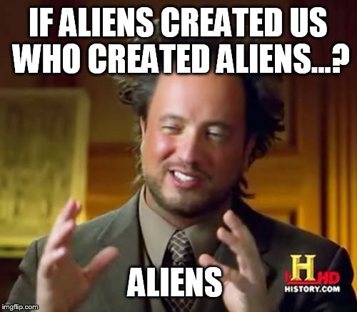 Ancient Aliens Meme | IF ALIENS CREATED US WHO CREATED ALIENS...? ALIENS | image tagged in memes,ancient aliens | made w/ Imgflip meme maker