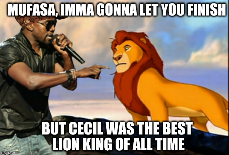 OF ALL TIME, OF ALL TIME! | MUFASA, IMMA GONNA LET YOU FINISH BUT CECIL WAS THE BEST LION KING OF ALL TIME | image tagged in kanye west lion king,scumbag,cecil,kanye west | made w/ Imgflip meme maker