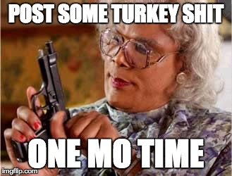 Madea with Gun | POST SOME TURKEY SHIT ONE MO TIME | image tagged in madea with gun | made w/ Imgflip meme maker