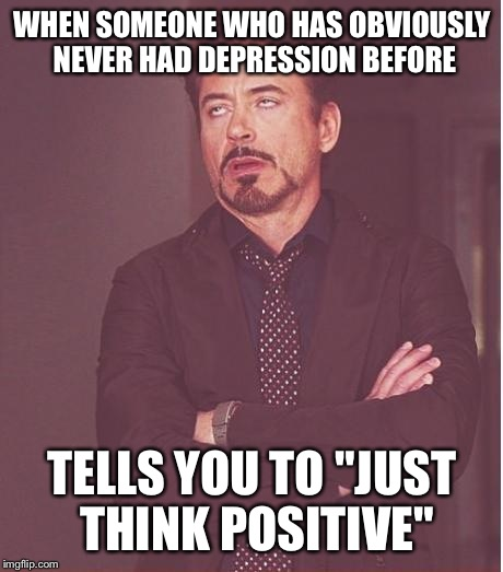 "As much as I wish it was, it's not that simple. | WHEN SOMEONE WHO HAS OBVIOUSLY NEVER HAD DEPRESSION BEFORE TELLS YOU TO ""JUST THINK POSITIVE"" 