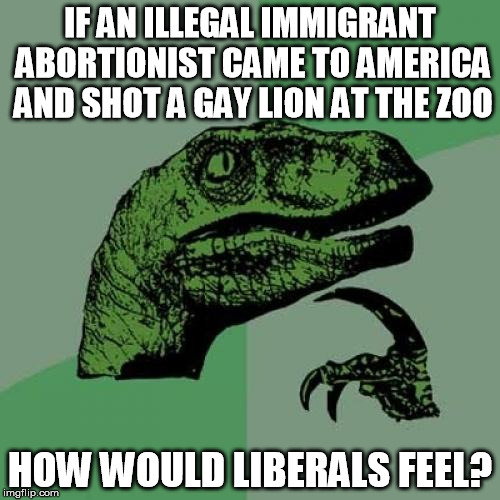 Things that make you go hmmmm  | IF AN ILLEGAL IMMIGRANT ABORTIONIST CAME TO AMERICA AND SHOT A GAY LION AT THE ZOO HOW WOULD LIBERALS FEEL? | image tagged in philosoraptor,abortion,gay,liberal,immigration,cecil | made w/ Imgflip meme maker