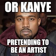 OR KANYE PRETENDING TO BE AN ARTIST | made w/ Imgflip meme maker