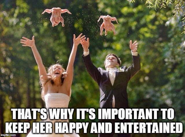 THAT'S WHY IT'S IMPORTANT TO KEEP HER HAPPY AND ENTERTAINED | made w/ Imgflip meme maker