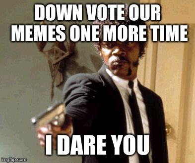Say That Again I Dare You Meme | DOWN VOTE OUR MEMES ONE MORE TIME I DARE YOU | image tagged in memes,say that again i dare you | made w/ Imgflip meme maker