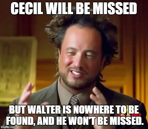 Ancient Aliens Meme | CECIL WILL BE MISSED BUT WALTER IS NOWHERE TO BE FOUND, AND HE WON'T BE MISSED. | image tagged in memes,ancient aliens | made w/ Imgflip meme maker