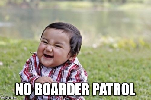 Evil Toddler | NO BOARDER PATROL | image tagged in memes,evil toddler,secure the border,illegal,immigration,trump | made w/ Imgflip meme maker