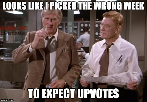 Seriously how I feel | LOOKS LIKE I PICKED THE WRONG WEEK TO EXPECT UPVOTES | image tagged in airplane wrong week | made w/ Imgflip meme maker