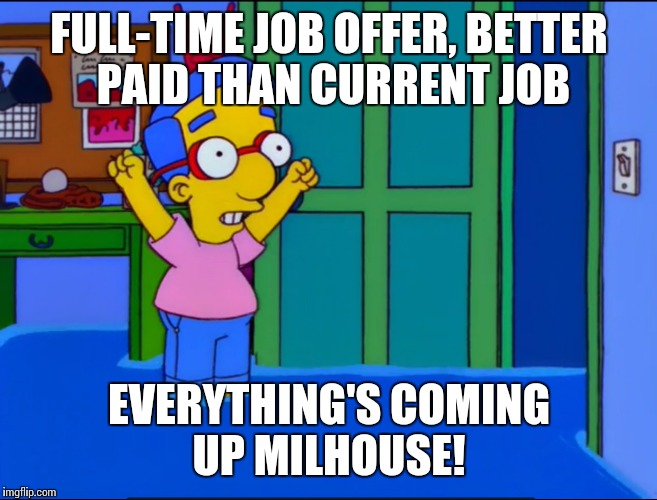 Everything's Coming Up Milhouse | FULL-TIME JOB OFFER, BETTER PAID THAN CURRENT JOB EVERYTHING'S COMING UP MILHOUSE! | image tagged in everything's coming up milhouse | made w/ Imgflip meme maker
