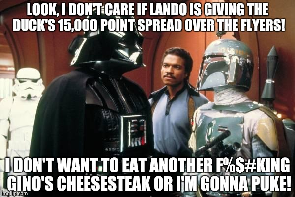 Boba Fett | LOOK, I DON'T CARE IF LANDO IS GIVING THE DUCK'S 15,000 POINT SPREAD OVER THE FLYERS! I DON'T WANT TO EAT ANOTHER F%$#KING GINO'S CHEESESTEA | image tagged in boba fett,nhl,star wars | made w/ Imgflip meme maker