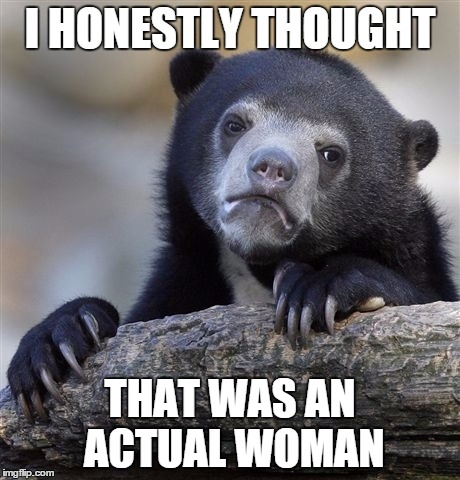 Confession Bear Meme | I HONESTLY THOUGHT THAT WAS AN ACTUAL WOMAN | image tagged in memes,confession bear | made w/ Imgflip meme maker