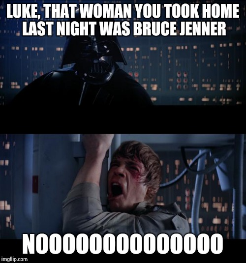 LUKE, THAT WOMAN YOU TOOK HOME LAST NIGHT WAS BRUCE JENNER NOOOOOOOOOOOOOO | made w/ Imgflip meme maker