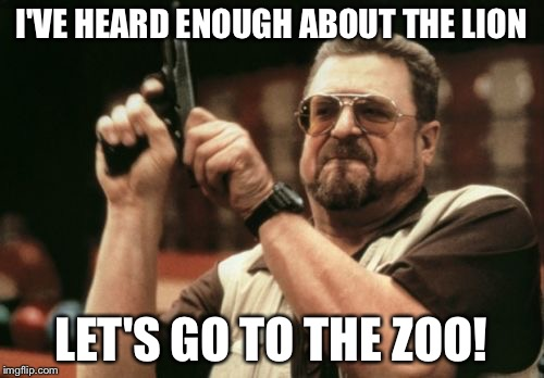 A trip to the zoo | I'VE HEARD ENOUGH ABOUT THE LION LET'S GO TO THE ZOO! | image tagged in memes,am i the only one around here,cecil,lion,dentist,hunting | made w/ Imgflip meme maker