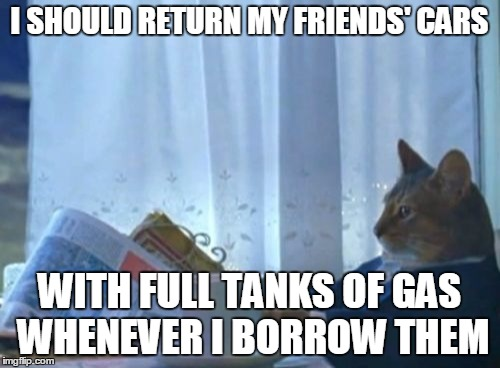 I Should Buy A Boat Cat Meme | I SHOULD RETURN MY FRIENDS' CARS WITH FULL TANKS OF GAS WHENEVER I BORROW THEM | image tagged in memes,i should buy a boat cat | made w/ Imgflip meme maker