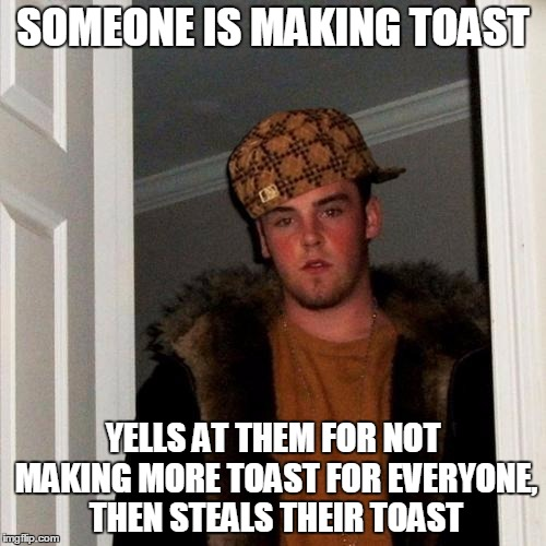 I put a scumbag hat on the scumbag hat | SOMEONE IS MAKING TOAST YELLS AT THEM FOR NOT MAKING MORE TOAST FOR EVERYONE, THEN STEALS THEIR TOAST | image tagged in memes,scumbag steve,scumbag,toast,scumbagception | made w/ Imgflip meme maker