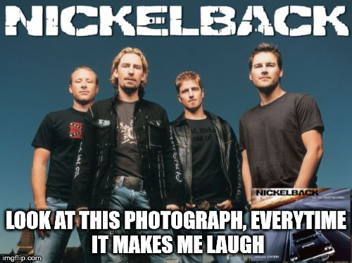 Nickleback | LOOK AT THIS PHOTOGRAPH, EVERYTIME IT MAKES ME LAUGH | image tagged in memes,nickleback | made w/ Imgflip meme maker