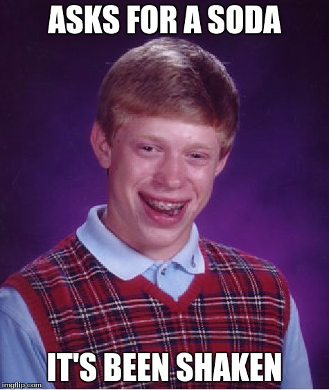 Bad Luck Brian Meme | ASKS FOR A SODA IT'S BEEN SHAKEN | image tagged in memes,bad luck brian | made w/ Imgflip meme maker