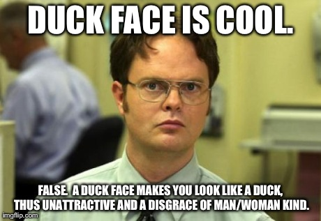 Dwight Schrute Meme | DUCK FACE IS COOL. FALSE. A DUCK FACE MAKES YOU LOOK LIKE A DUCK, THUS UNATTRACTIVE AND A DISGRACE OF MAN/WOMAN KIND. | image tagged in memes,dwight schrute | made w/ Imgflip meme maker
