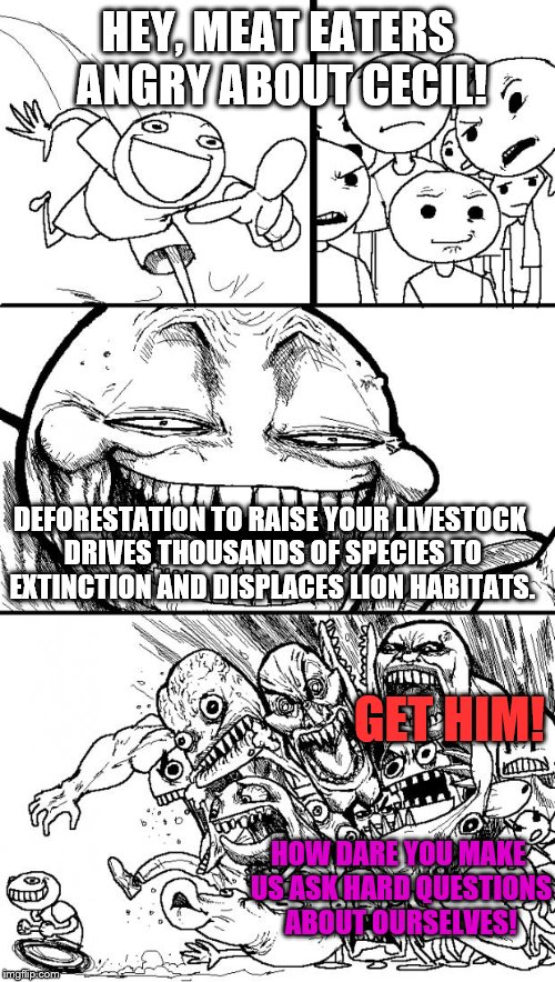 Cecil Hypocrites. | HEY, MEAT EATERS ANGRY ABOUT CECIL! DEFORESTATION TO RAISE YOUR LIVESTOCK DRIVES THOUSANDS OF SPECIES TO EXTINCTION AND DISPLACES LION HABIT | image tagged in hey internet | made w/ Imgflip meme maker