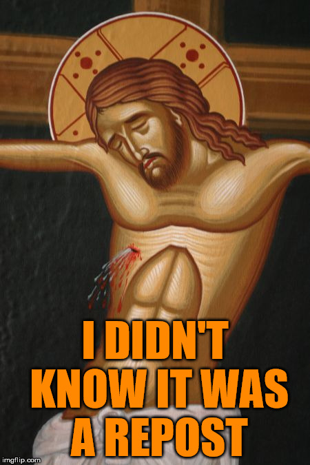 Crucifixion | I DIDN'T KNOW IT WAS A REPOST | image tagged in crucifixion | made w/ Imgflip meme maker