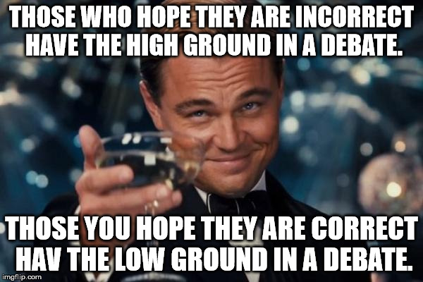 Can anyone tell me why this is correct / incorrect? And if so, do you hope you're wrong or hope you're right? | THOSE WHO HOPE THEY ARE INCORRECT HAVE THE HIGH GROUND IN A DEBATE. THOSE YOU HOPE THEY ARE CORRECT HAV THE LOW GROUND IN A DEBATE. | image tagged in memes,leonardo dicaprio cheers,debate,shawnljohnson | made w/ Imgflip meme maker